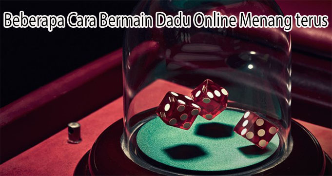 Beberapa Cara Bermain Dadu Online Menang terus